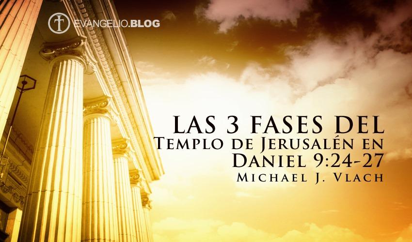 Las 3 Fases del Templo de Jerusalén en Daniel 9: 24-27 «